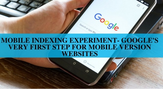 Mobile Indexing Experiment- Google's Very First Step for Mobile Version Websites